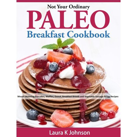 Not Your Ordinary Paleo Breakfast Cookbook: Mouth Watering Pancakes, Waffles, Donut, Breakfast Breads and Vegetable Sausage & Egg Recipes - eBook