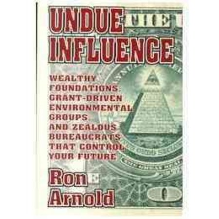 Undue Influence  Wealthy Foundations  Grant Driven Environemental Groups  And Zealous Bureaucrats That Control Your F