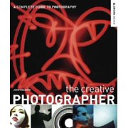 The Creative Photographer : A Complete Guide to Photography