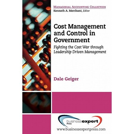 Cost Management and Control in Government : A Proven, Practical Leadership Driven Management Approach to Fighting the Cost War in