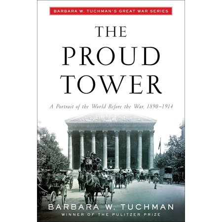 The Proud Tower : A Portrait of the World Before the War, 1890-1914; Barbara W. Tuchman's Great War Series