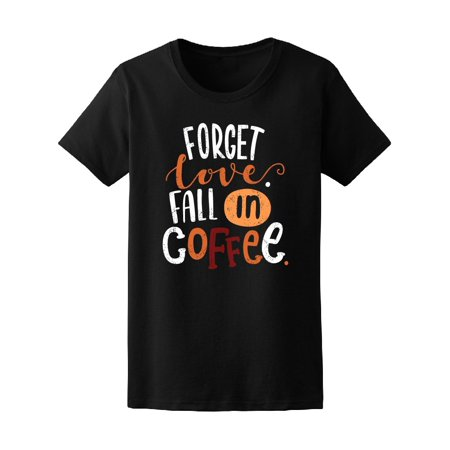 Forget Love Fall In Coffee Tee Women's -Image by
