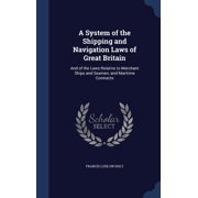 A System of the Shipping and Navigation Laws of Great Britain : And of the Laws Relative to Merchant Ships and Seamen; And Maritime Contracts