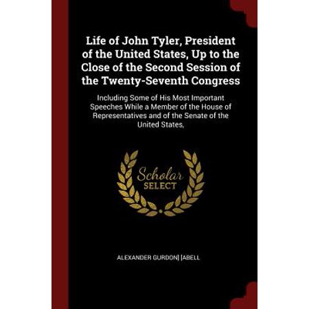 Life of John Tyler, President of the United States, Up to the Close of the Second Session of the Twenty-Seventh Congress : Including Some of His Most Important Speeches While a Member of the House of Representatives and of the Senate of the United