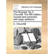 The Rosciad. by C. Churchill. the Fifth Edition, Revised and Corrected, with Large Additions.