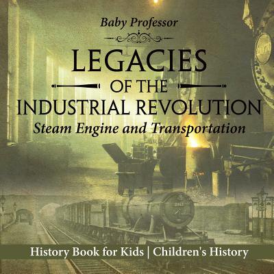 Legacies of the Industrial Revolution : Steam Engine and Transportation - History Book for Kids Children's