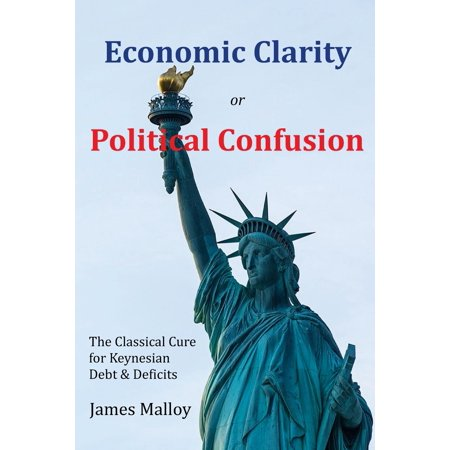 Economic Clarity or Political Confusion : The Classical Cure for Keynesian Debt &