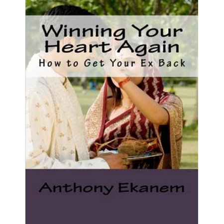Winning Your Heart Again: How to Get Your Ex Back -