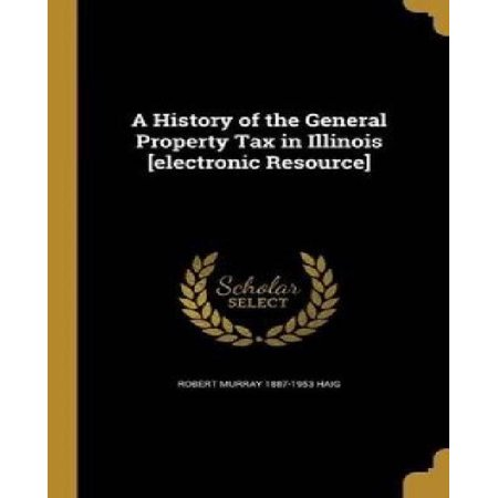 A History Of The General Property Tax In Illinois  Electronic Resource