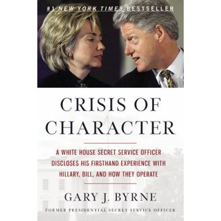 Crisis Of Character  A White House Secret Service Officer Discloses His Firsthand Experience With Hillary  Bill  And How They Operate