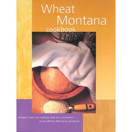 Wheat Montana Cookbook : Recipes from Our Bakery and Our Customers Using Wheat Montana Products (Walmart Custome)