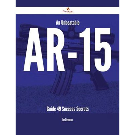 An Unbeatable AR-15 Guide - 49 Success Secrets -