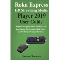 Roku Express HD Streaming Media Player 2019 User Guide: A Beginner to Expert Guide to Master the New Roku Express HD Streaming Media Player and Troubleshoot Common Problems (Paperback)