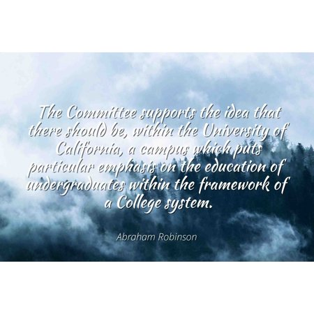 - Abraham Robinson - Famous Quotes Laminated POSTER PRINT 24x20 - The Committee supports the idea that there should be, within the University of California, a campus which puts particular emphasis on t