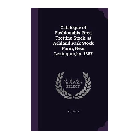 Catalogue of Fashionably-Bred Trotting Stock, at Ashland Park Stock Farm, Near Lexington, KY.