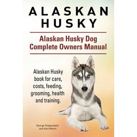 Sport Owners Manual (Alaskan Husky. Alaskan Husky Dog Complete Owners Manual. Alaskan Husky Book for Care, Costs, Feeding, Grooming, Health and Training.)