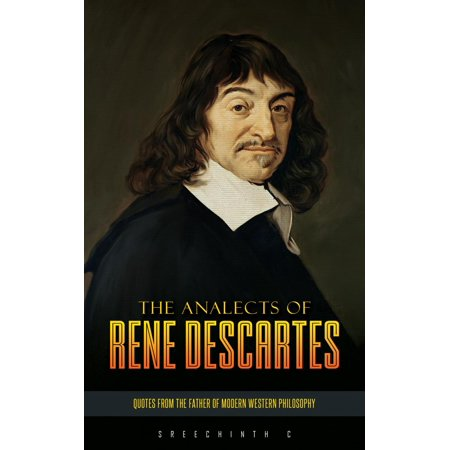 The Analects of Rene Descartes: Quotes from the Father of Modern Western Philosophy -