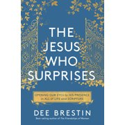 The Jesus Who Surprises : Opening Our Eyes to His Presence in All of Life and Scripture