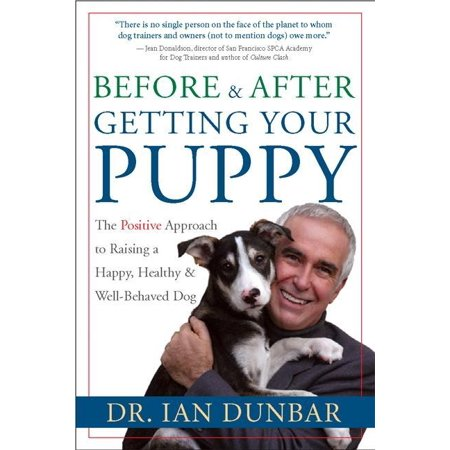 Before and After Getting Your Puppy : The Positive Approach to Raising a Happy, Healthy, and Well-Behaved