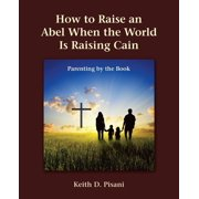 How to Raise an Abel When the World Is Raising Cain: Parenting by the Book (Paperback)