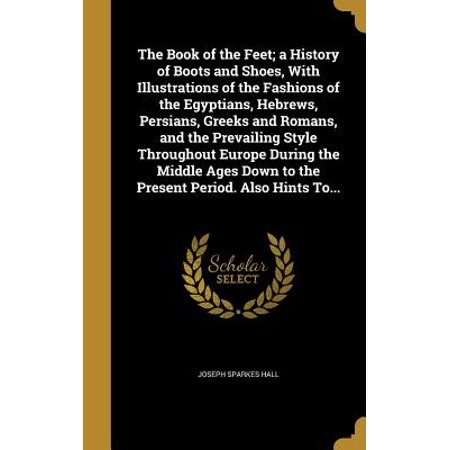 The Book of the Feet; A History of Boots and Shoes, with Illustrations of the Fashions of the Egyptians, Hebrews, Persians, Greeks and Romans, and the Prevailing Style Throughout Europe During the Middle Ages Down to the Present Period. Also Hints