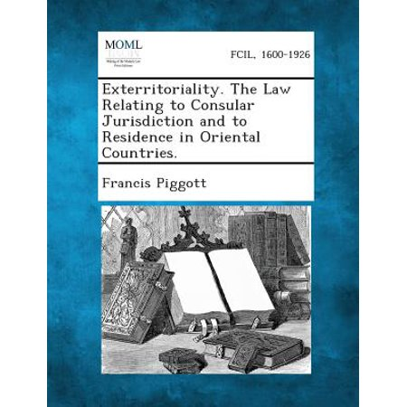 Exterritoriality. the Law Relating to Consular Jurisdiction and to Residence in Oriental Countries.