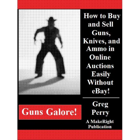 Guns Galore!: How to Buy and Sell Guns, Knives, and Ammo in Online Auctions Easily Without eBay! - eBook