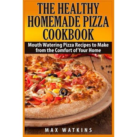 The Healthy Homemade Pizza Cookbook  Mouth Watering Pizza Recipes To Make From The Comfort Of Your Home