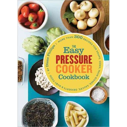 The Easy Pressure Cooker Cookbook: More Than 300 Recipes for Soups, Sides, Main Dishes, Sauces, Desserts & Baby Food