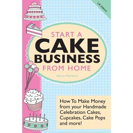 Start a Cake Business from Home : How to Make Money from Your Handmade Celebration Cakes, Cupcakes, Cake Pops and More! UK - How Do You Make Cake Pops
