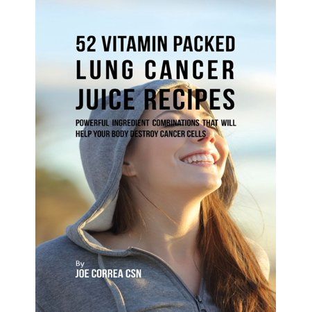 52 Vitamin Packed Lung Cancer Juice Recipes: Powerful Ingredient Combinations That Will Help Your Body Destroy Cancer Cells - eBook ()