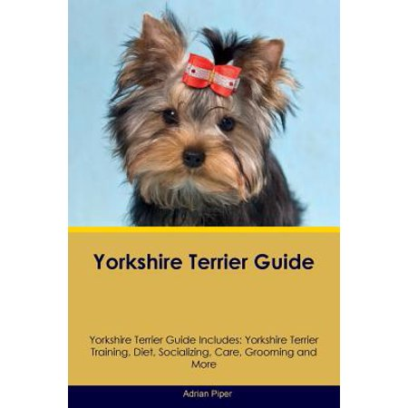 Yorkshire Terrier Guide Yorkshire Terrier Guide Includes : Yorkshire Terrier Training, Diet, Socializing, Care, Grooming, Breeding and More