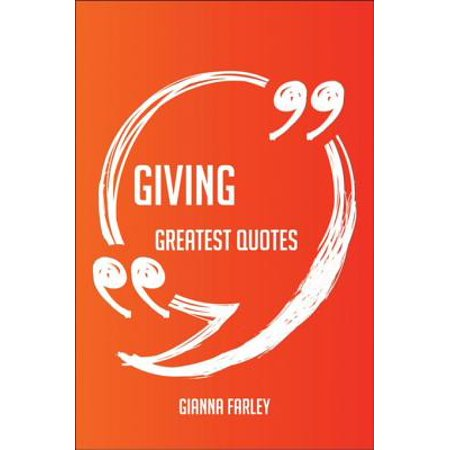 Giving Greatest Quotes - Quick, Short, Medium Or Long Quotes. Find The Perfect Giving Quotations For All Occasions - Spicing Up Letters, Speeches, And Everyday Conversations. -
