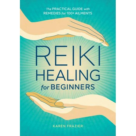 Reiki Healing for Beginners : The Practical Guide with Remedies for 100+