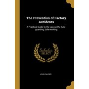 The Prevention of Factory Accidents : A Practical Guide to the Law on the Safe-Guarding, Safe-Working