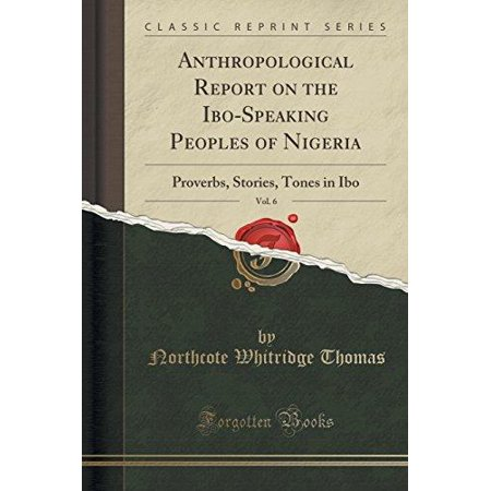 Anthropological Report On The Ibo Speaking Peoples Of Nigeria  Vol  6  Proverbs  Stories  Tones In Ibo  Classic Reprint