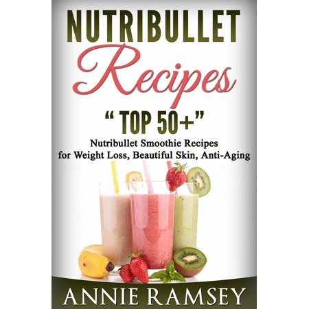 Nutribullet Recipes: Top 51 Nutribullet Smoothie Recipes for Weight Loss, Beautiful Skin, Anti-aging -
