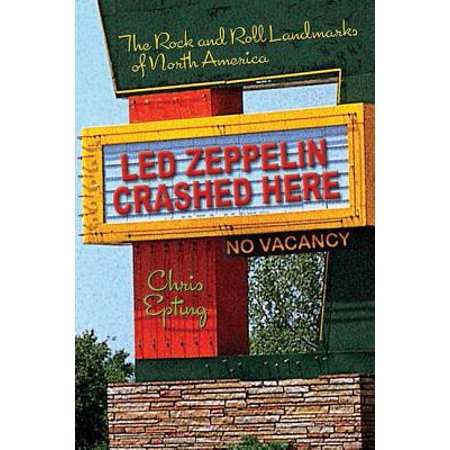 Led Zeppelin Crashed Here : The Rock and Roll Landmarks of North (North American Rock)