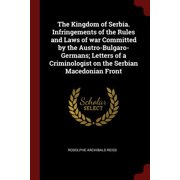 The Kingdom of Serbia. Infringements of the Rules and Laws of War Committed by the Austro-Bulgaro-Germans; Letters of a Criminologist on the Serbian Macedonian Front