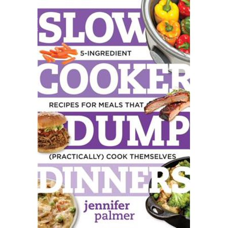 Slow Cooker Dump Dinners: 5-Ingredient Recipes for Meals That (Practically) Cook Themselves - (Best Home Cooked Meals For A Date)