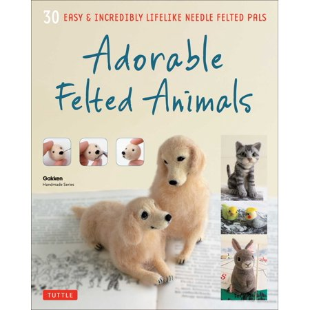 Adorable Felted Animals : 30 Easy & Incredibly Lifelike Needle Felted (Felted Animals)
