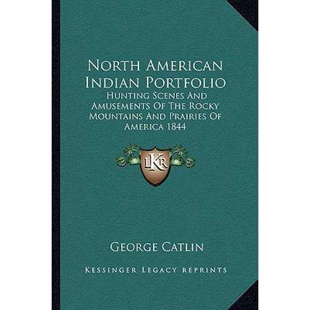 North American Indian Portfolio : Hunting Scenes and Amusements of the Rocky Mountains and Prairies of America
