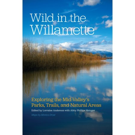 Wild in the Willamette : Exploring the Mid-Valley's Parks, Trails, and Natural