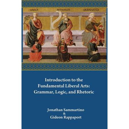 Introduction to the Fundamental Liberal Arts : Grammar, Logic, and (Best Liberal Arts Colleges In America)