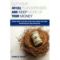 Cut Your 401(k) Plan Expenses and Keep More of Your Money : Simple Steps to Cut Plan Costs, Save Money, and Make Monitoring Your Plan Stress Free