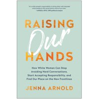 Raising Our Hands: How White Women Can Stop Avoiding Hard Conversations, Start Accepting Responsibility, and Find Our Place on the New Frontlines (Hardcover)