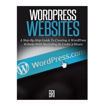 Wordpress Websites  A Step By Step Guide To Creating A Wordpress Website With No Coding In Under 2 Hours