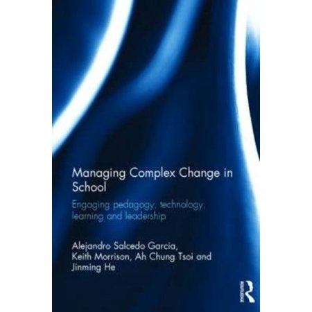 Managing Complex Change In School  Engaging Pedagogy  Technology  Learning And Leadership