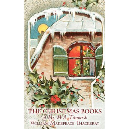 The Christmas Books of Mr. M.A. Titmarsh by William Makepeace Thackeray, Fiction, Classics, Literary