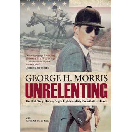 Unrelenting : The Real Story: Horses, Bright Lights and My Pursuit of Excellence
